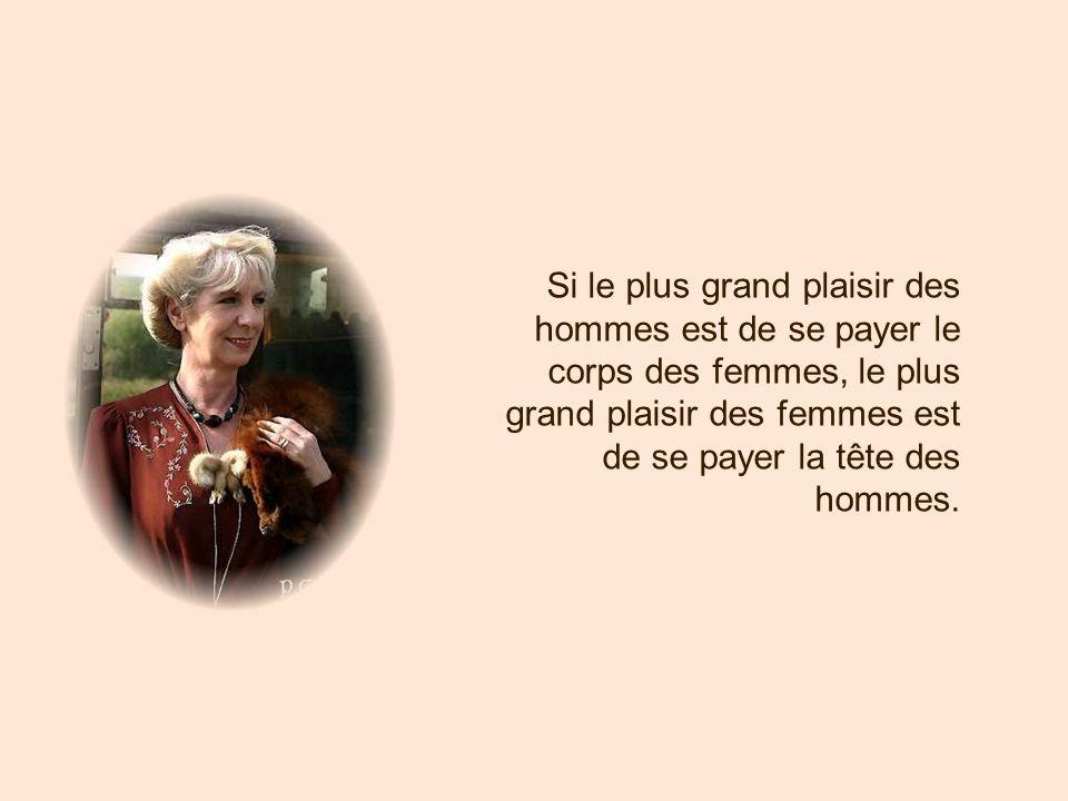 Si le plus grand plaisir des hommes est de se payer le corps des femmes, le plus grand plaisir des femmes est de se payer la tête des hommes.