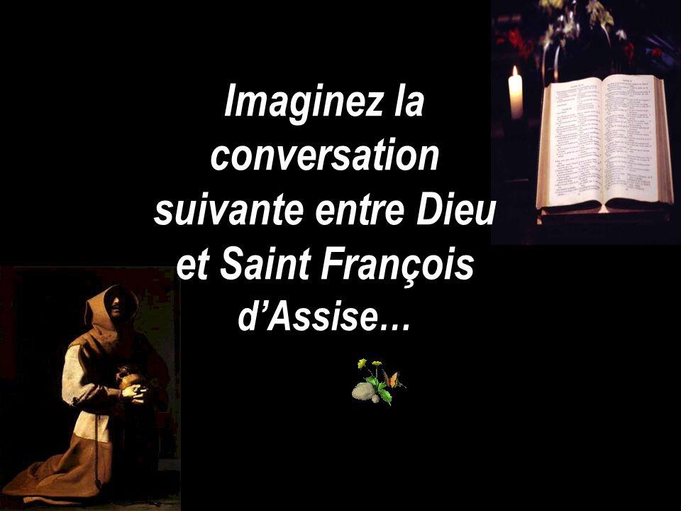 Imaginez la conversation suivante entre Dieu et Saint François d'Assise…