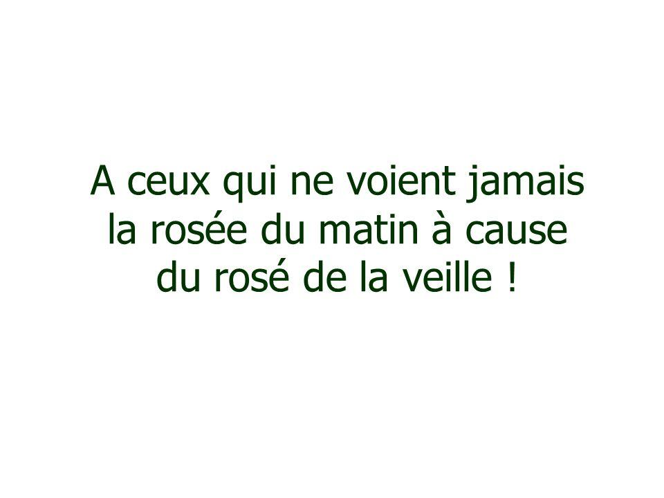 A ceux qui ne voient jamais la rosée du matin à cause du rosé de la veille !