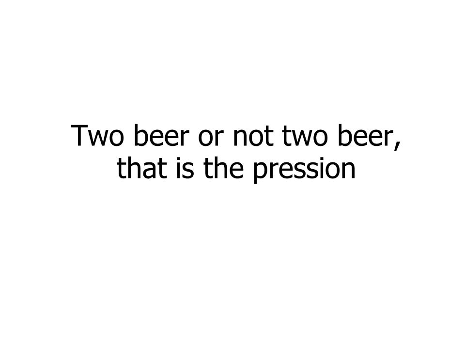 Two beer or not two beer, that is the pression