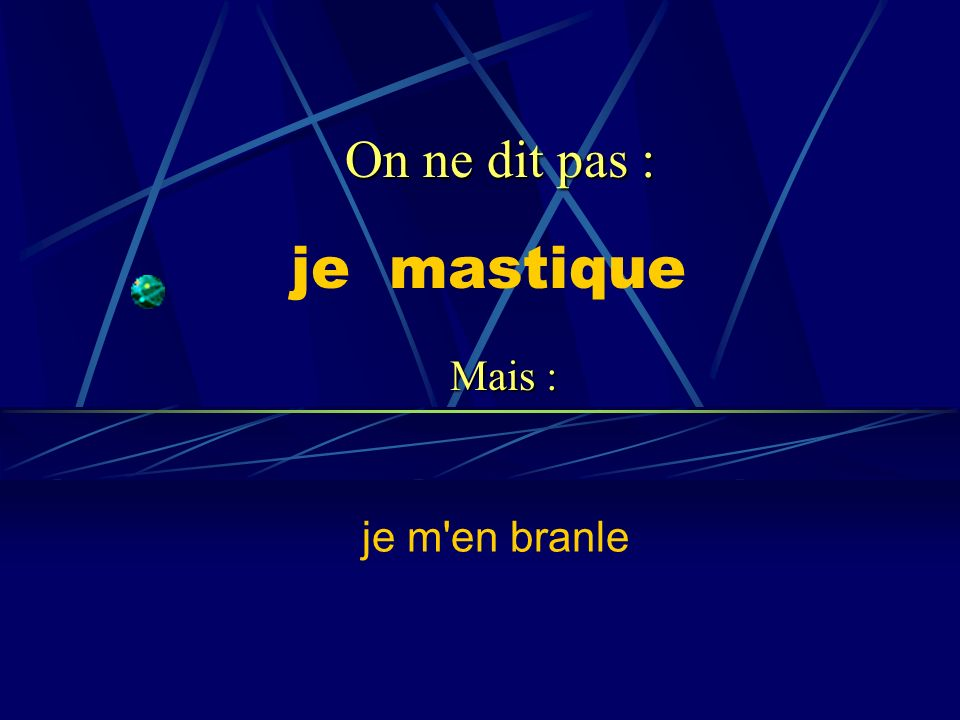 On ne dit pas : je mastique Mais : je m en branle