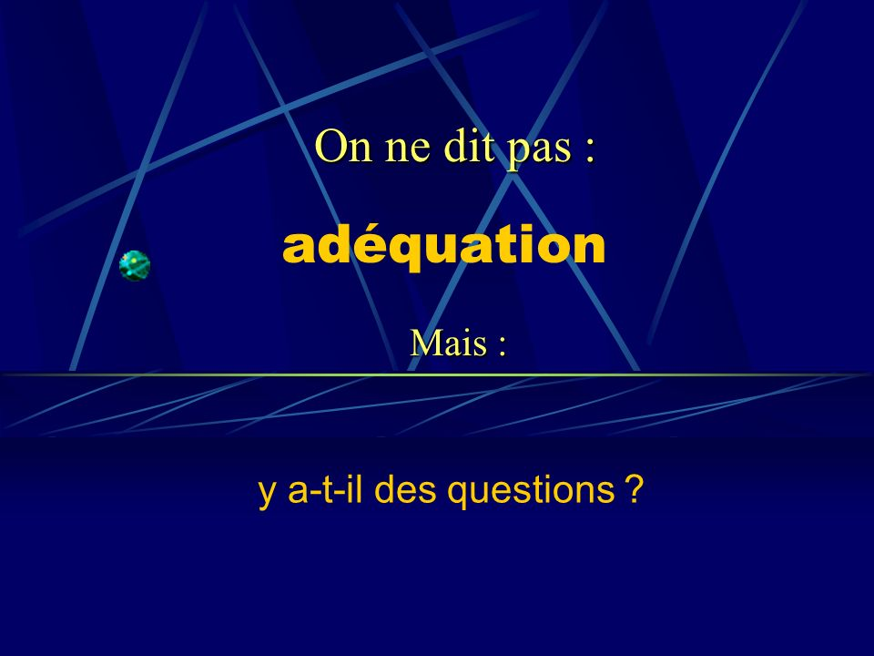 On ne dit pas : adéquation Mais : y a-t-il des questions