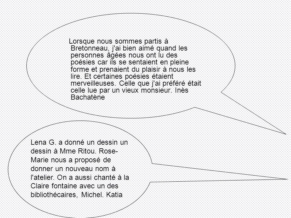 Lorsque nous sommes partis à Bretonneau, j ai bien aimé quand les personnes âgées nous ont lu des poésies car ils se sentaient en pleine forme et prenaient du plaisir à nous les lire. Et certaines poésies étaient merveilleuses. Celle que j ai préféré était celle lue par un vieux monsieur. Inès Bachatène