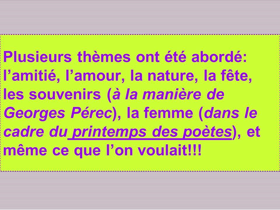 Plusieurs thèmes ont été abordé: l'amitié, l'amour, la nature, la fête, les souvenirs (à la manière de Georges Pérec), la femme (dans le cadre du printemps des poètes), et même ce que l'on voulait!!!