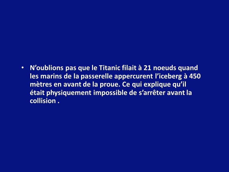 N'oublions pas que le Titanic filait à 21 noeuds quand les marins de la passerelle appercurent l'iceberg à 450 mètres en avant de la proue.