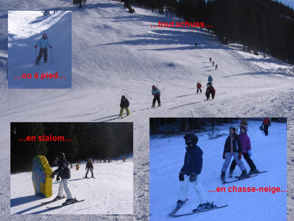 …tout schuss… …ou à pied… …en slalom… …en chasse-neige…