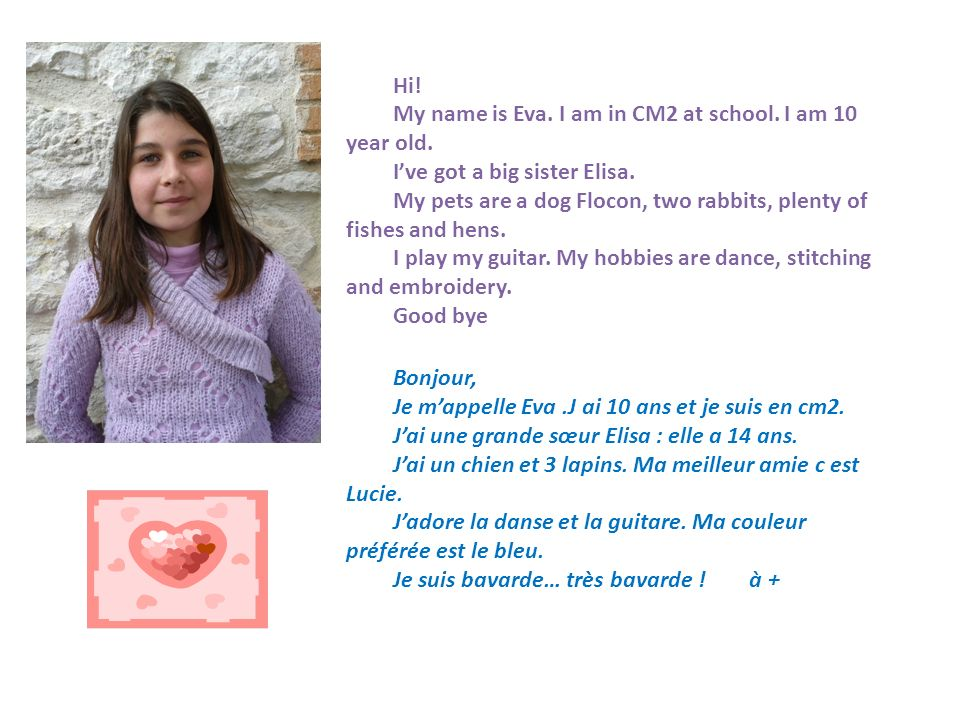 Hi!My name is Eva. I am in CM2 at school. I am 10 year old. I've got a big sister Elisa.