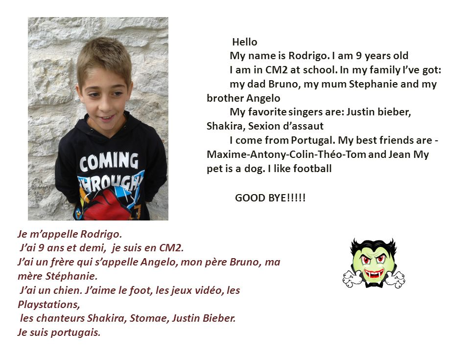 HelloMy name is Rodrigo. I am 9 years old. I am in CM2 at school. In my family I've got: my dad Bruno, my mum Stephanie and my brother Angelo.