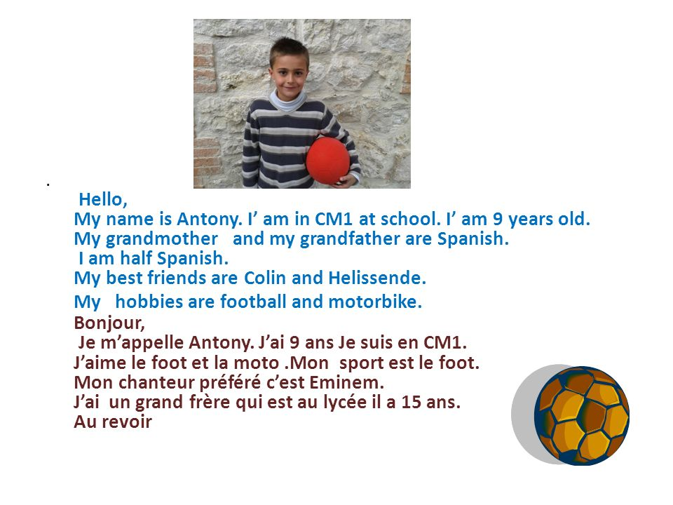 . Hello, My name is Antony. I' am in CM1 at school. I' am 9 years old. My grandmother and my grandfather are Spanish.