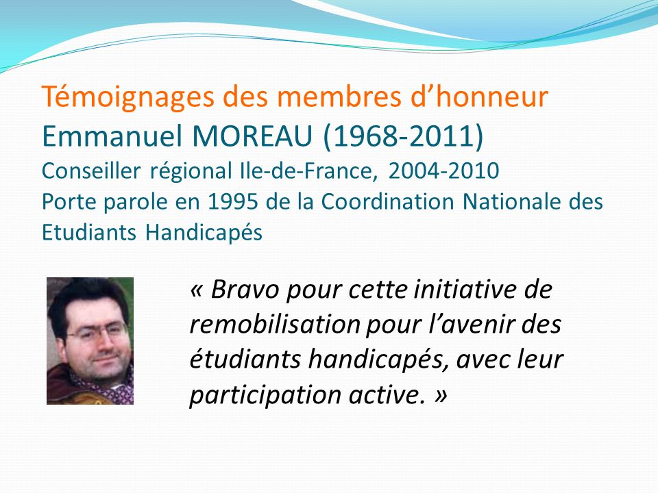 Témoignages des membres d'honneur Emmanuel MOREAU (1968-2011) Conseiller régional Ile-de-France, 2004-2010 Porte parole en 1995 de la Coordination Nationale des Etudiants Handicapés
