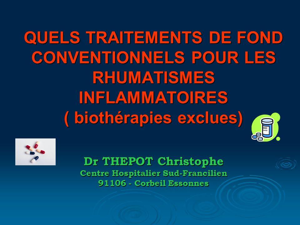 QUELS TRAITEMENTS DE FOND CONVENTIONNELS POUR LES RHUMATISMES INFLAMMATOIRES ( biothérapies exclues) Dr THEPOT Christophe Centre Hospitalier Sud-Francilien 91106 - Corbeil Essonnes