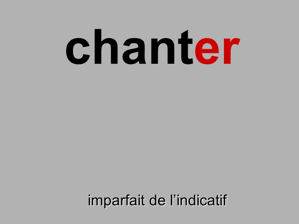 chanter finir imparfait de l'indicatif