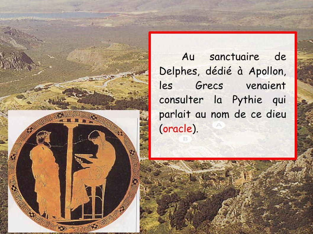 Au sanctuaire de Delphes, dédié à Apollon, les Grecs venaient consulter la Pythie qui parlait au nom de ce dieu (oracle).
