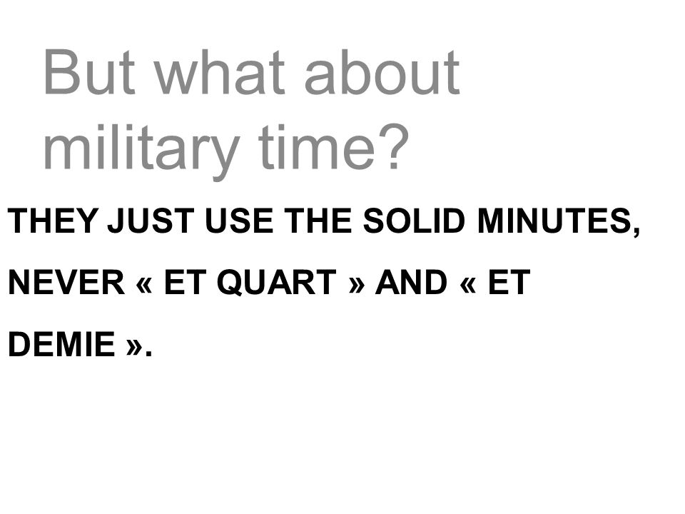 they just use the solid minutes, never « et quart » and « et demie ».