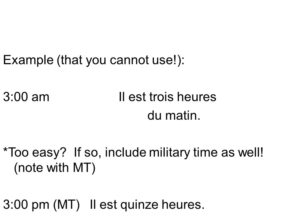 Example (that you cannot use. ): 3:00 am Il est trois heures du matin