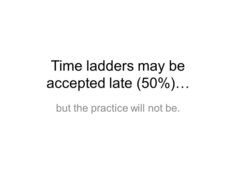 Time ladders may be accepted late (50%)…