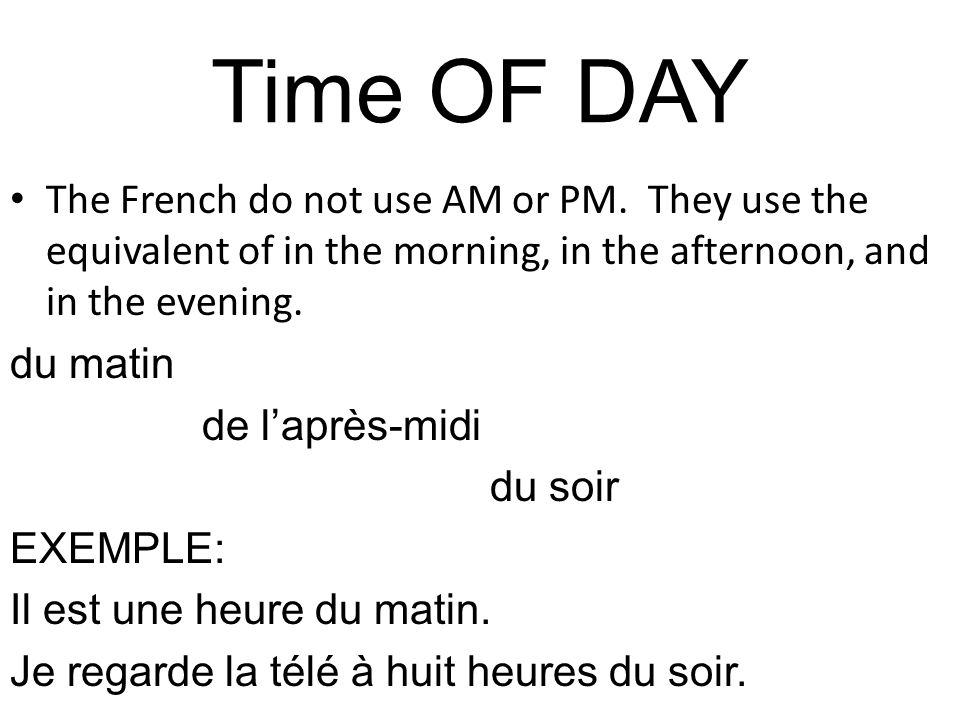 Time OF DAY The French do not use AM or PM. They use the equivalent of in the morning, in the afternoon, and in the evening.