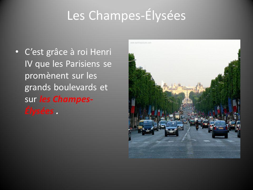 Les Champes-Élysées C'est grâce à roi Henri IV que les Parisiens se promènent sur les grands boulevards et sur les Champes-Élysées .