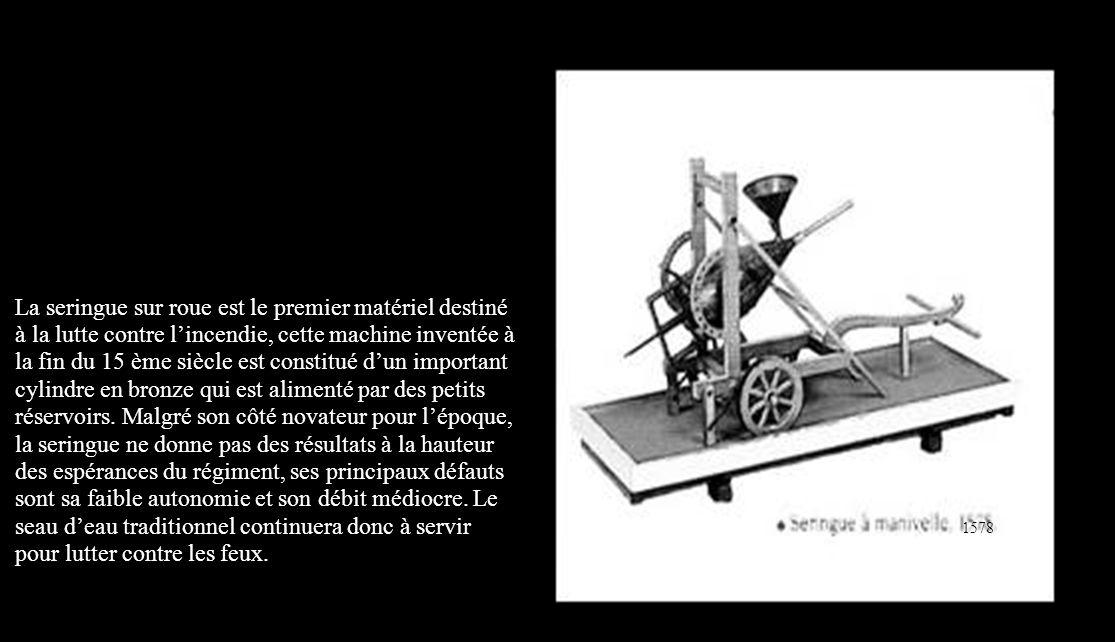 La seringue sur roue est le premier matériel destiné à la lutte contre l'incendie, cette machine inventée à la fin du 15 ème siècle est constitué d'un important cylindre en bronze qui est alimenté par des petits réservoirs. Malgré son côté novateur pour l'époque, la seringue ne donne pas des résultats à la hauteur des espérances du régiment, ses principaux défauts sont sa faible autonomie et son débit médiocre. Le seau d'eau traditionnel continuera donc à servir pour lutter contre les feux.