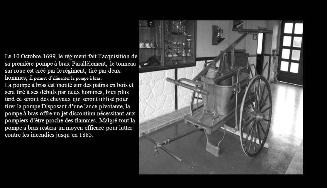 Le 10 Octobre 1699, le régiment fait l'acquisition de sa première pompe à bras. Parallèlement, le tonneau sur roue est créé par le régiment, tiré par deux hommes, il permet d'alimenter la pompe à bras.