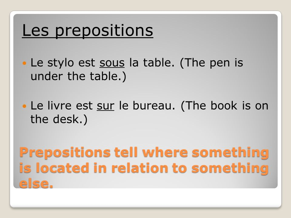 Les prepositions Le stylo est sous la table. (The pen is under the table.) Le livre est sur le bureau. (The book is on the desk.)