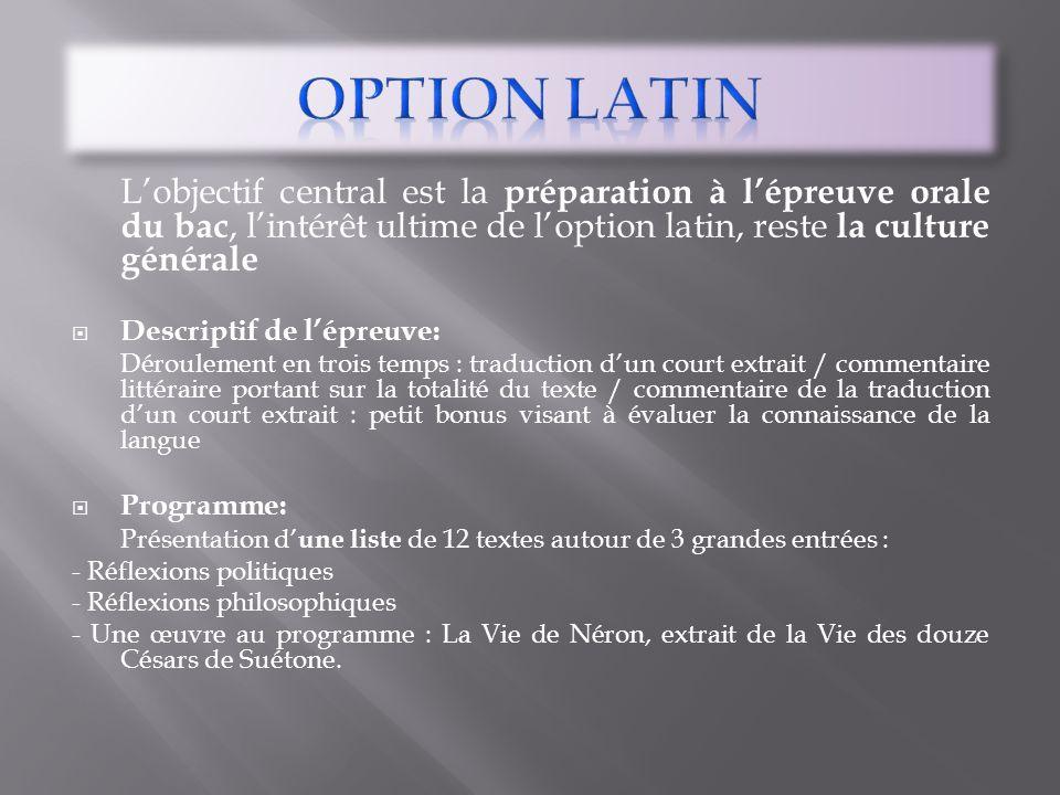 Option LATIN L'objectif central est la préparation à l'épreuve orale du bac, l'intérêt ultime de l'option latin, reste la culture générale.