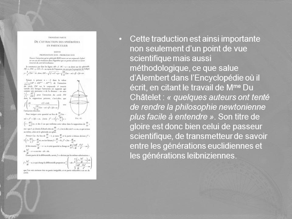 Cette traduction est ainsi importante non seulement d'un point de vue scientifique mais aussi méthodologique, ce que salue d'Alembert dans l'Encyclopédie où il écrit, en citant le travail de Mme Du Châtelet : « quelques auteurs ont tenté de rendre la philosophie newtonienne plus facile à entendre ».