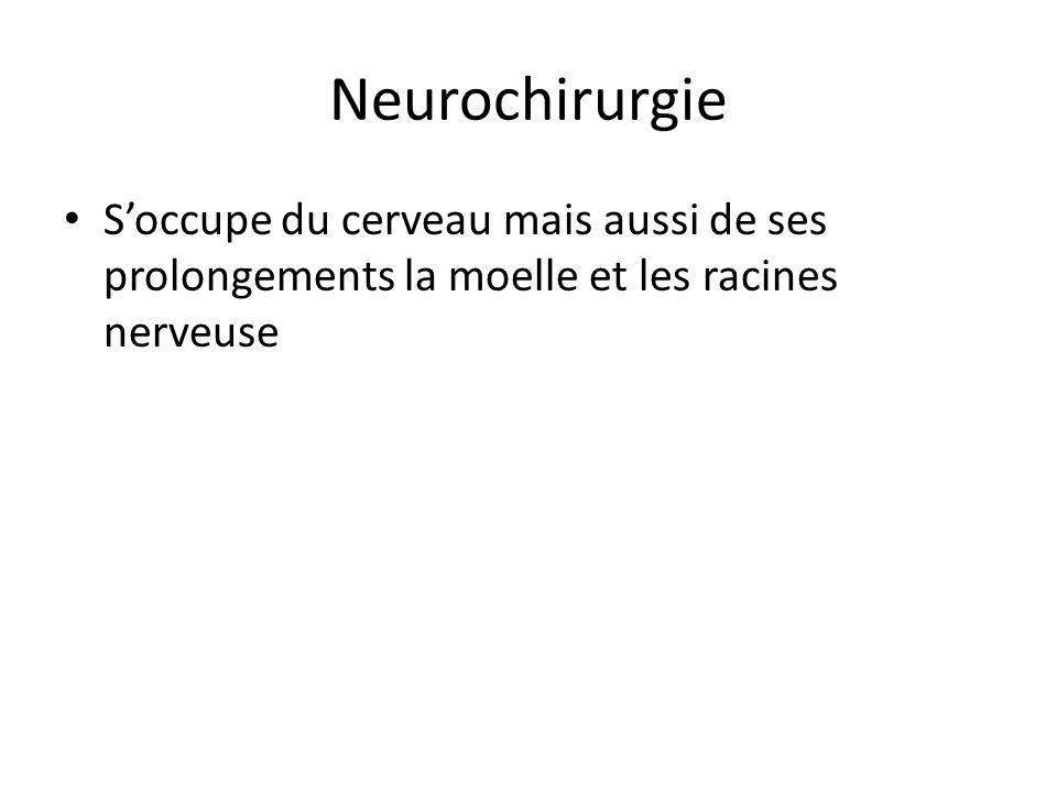 Neurochirurgie S'occupe du cerveau mais aussi de ses prolongements la moelle et les racines nerveuse.