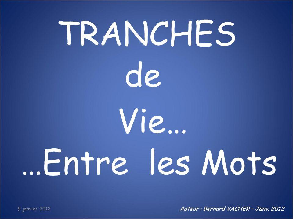 TRANCHES de Vie… …Entre les Mots Auteur : Bernard VACHER – Janv. 2012