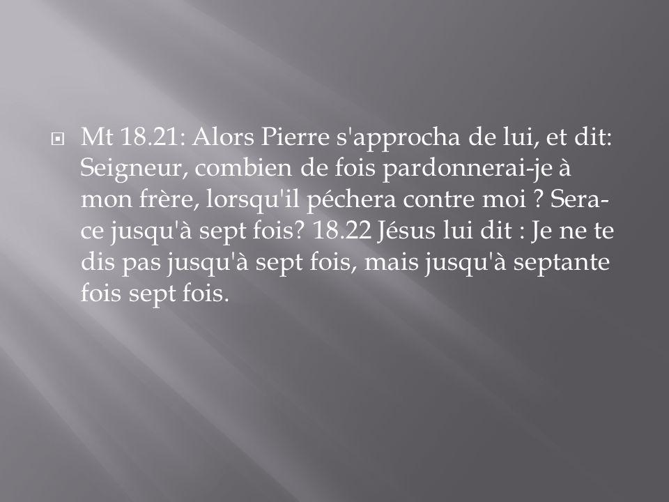 Mt 18.21: Alors Pierre s approcha de lui, et dit: Seigneur, combien de fois pardonnerai-je à mon frère, lorsqu il péchera contre moi .