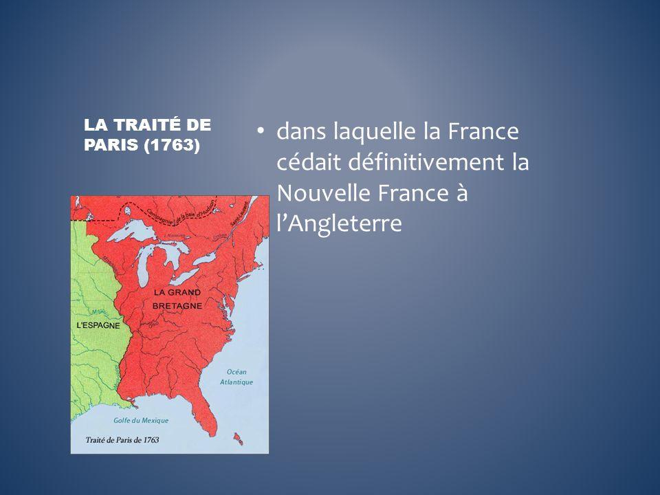 La Traité de Paris (1763) dans laquelle la France cédait définitivement la Nouvelle France à l'Angleterre.