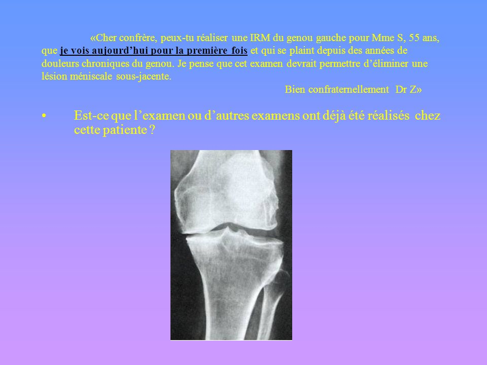 «Cher confrère, peux-tu réaliser une IRM du genou gauche pour Mme S, 55 ans, que je vois aujourd'hui pour la première fois et qui se plaint depuis des années de douleurs chroniques du genou. Je pense que cet examen devrait permettre d'éliminer une lésion méniscale sous-jacente. Bien confraternellement Dr Z»