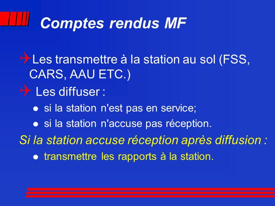 Comptes rendus MF Les transmettre à la station au sol (FSS, CARS, AAU ETC.) Les diffuser : si la station n est pas en service;