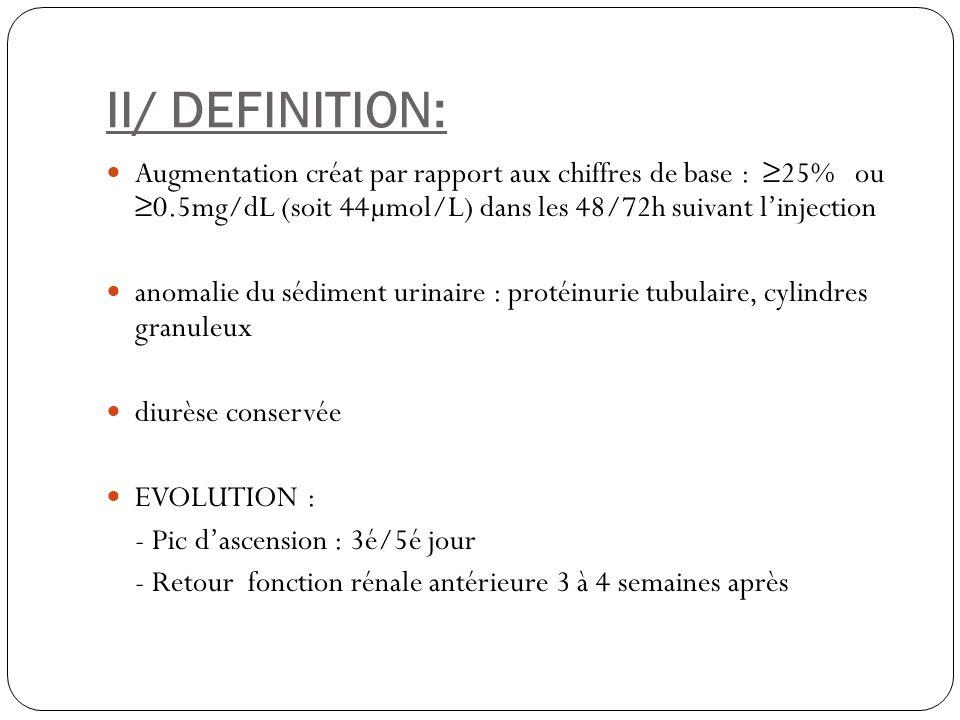 II/ DEFINITION: Augmentation créat par rapport aux chiffres de base : ≥25% ou ≥0.5mg/dL (soit 44µmol/L) dans les 48/72h suivant l'injection.