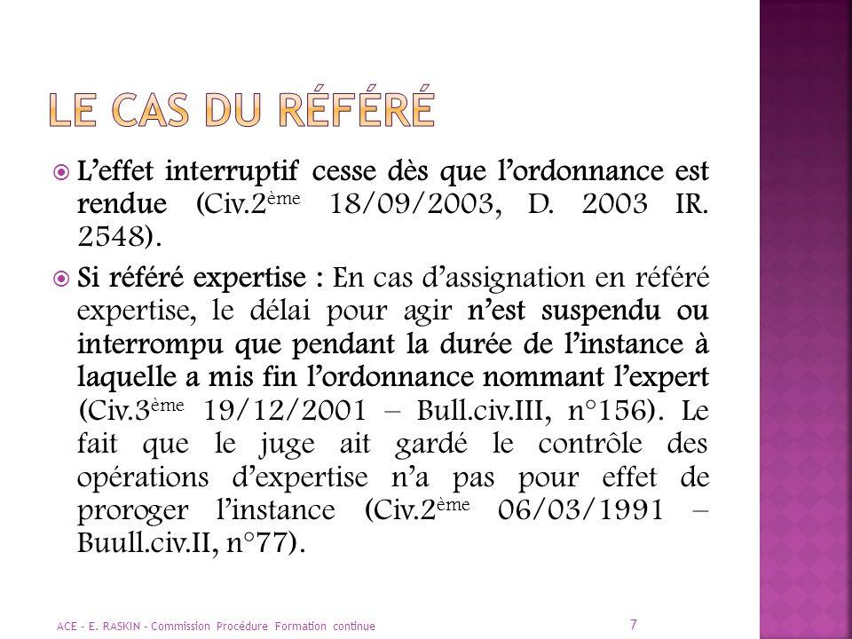 Le cas du référé L'effet interruptif cesse dès que l'ordonnance est rendue (Civ.2ème 18/09/2003, D. 2003 IR. 2548).
