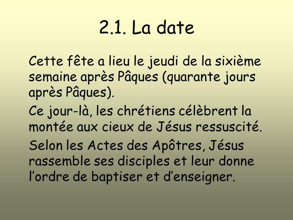 2.1. La date Cette fête a lieu le jeudi de la sixième semaine après Pâques (quarante jours après Pâques).