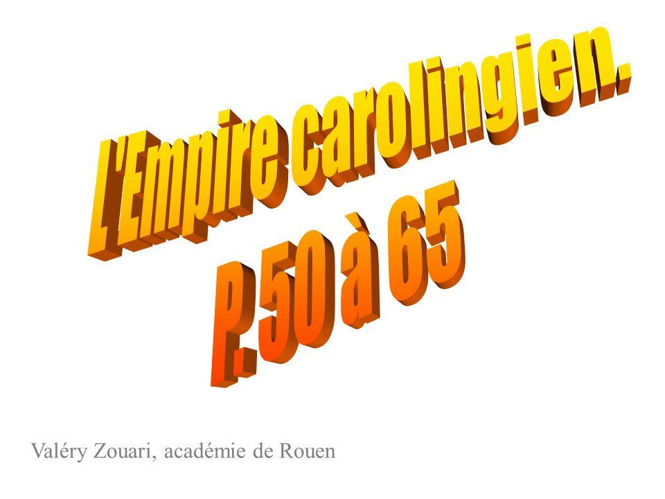 L Empire carolingien. P. 50 à 65 Valéry Zouari, académie de Rouen