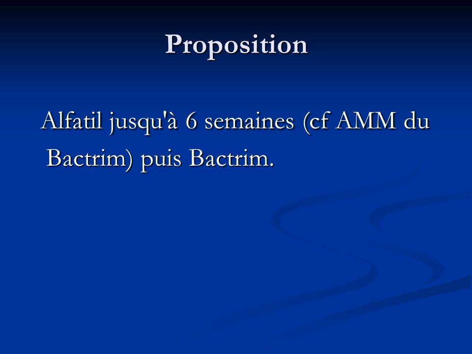 Alfatil jusqu à 6 semaines (cf AMM du Bactrim) puis Bactrim.