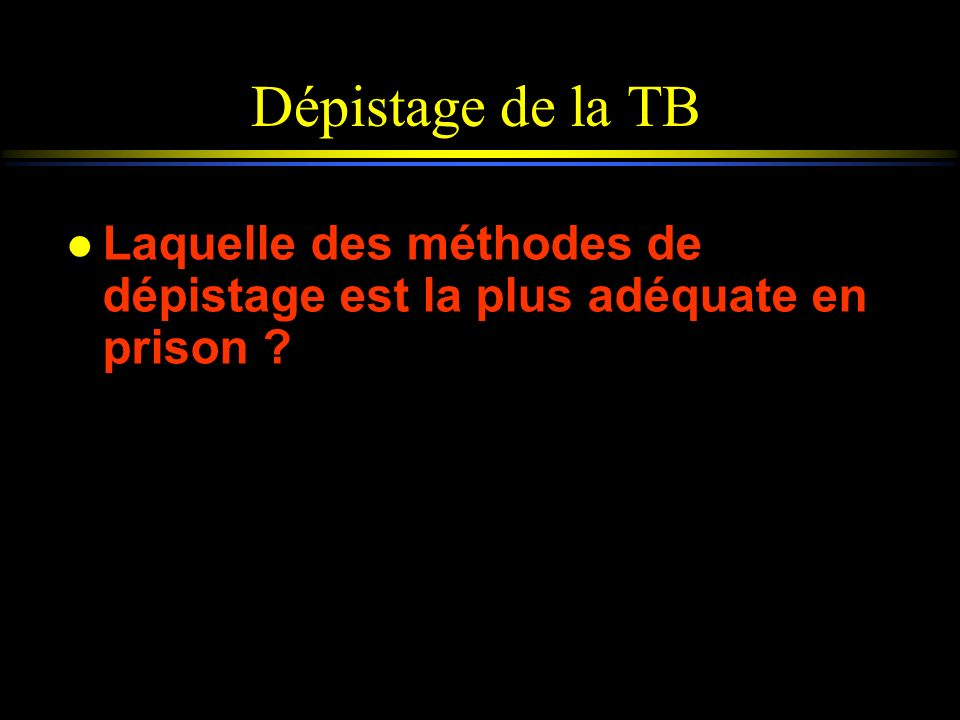 Dépistage de la TB Laquelle des méthodes de dépistage est la plus adéquate en prison