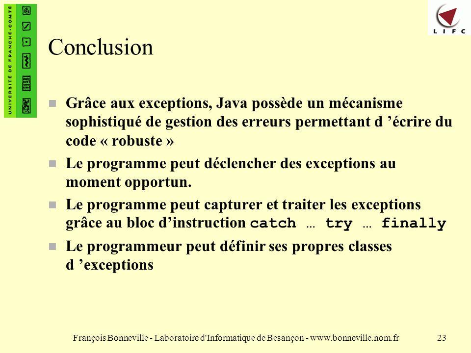 Conclusion Grâce aux exceptions, Java possède un mécanisme sophistiqué de gestion des erreurs permettant d 'écrire du code « robuste »
