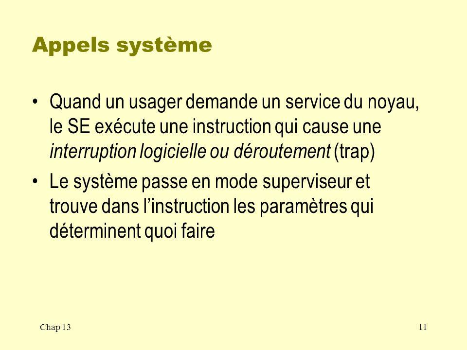Appels système Quand un usager demande un service du noyau, le SE exécute une instruction qui cause une interruption logicielle ou déroutement (trap)