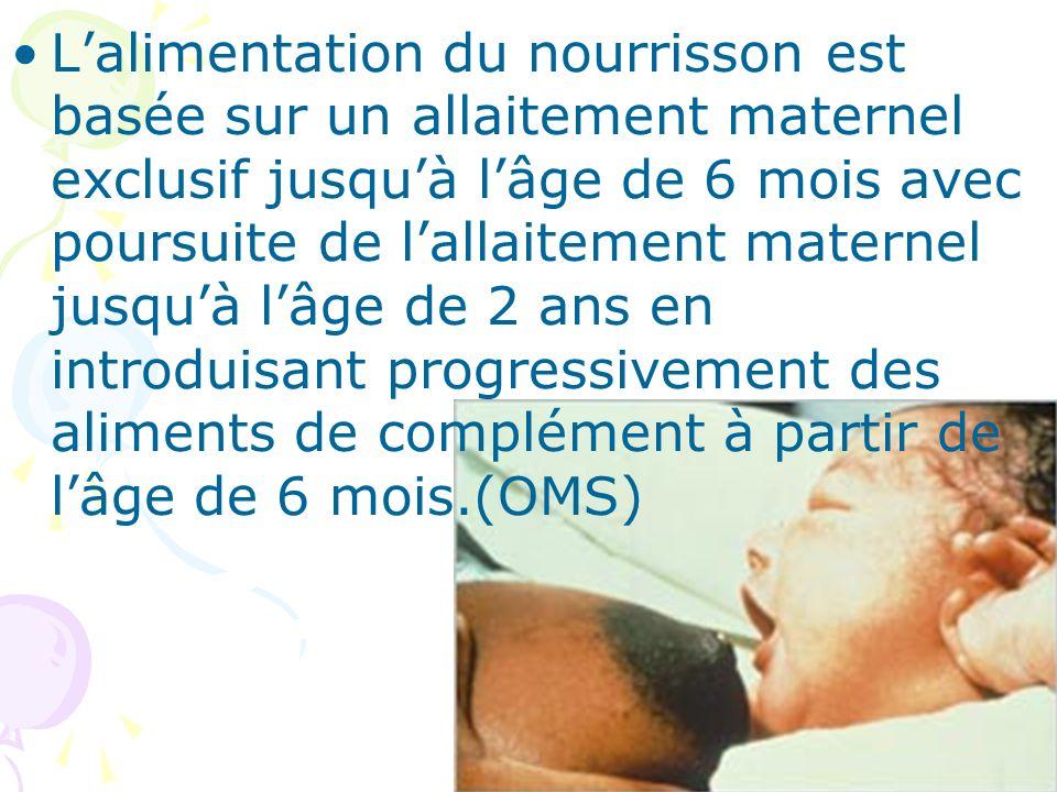 L'alimentation du nourrisson est basée sur un allaitement maternel exclusif jusqu'à l'âge de 6 mois avec poursuite de l'allaitement maternel jusqu'à l'âge de 2 ans en introduisant progressivement des aliments de complément à partir de l'âge de 6 mois.(OMS)