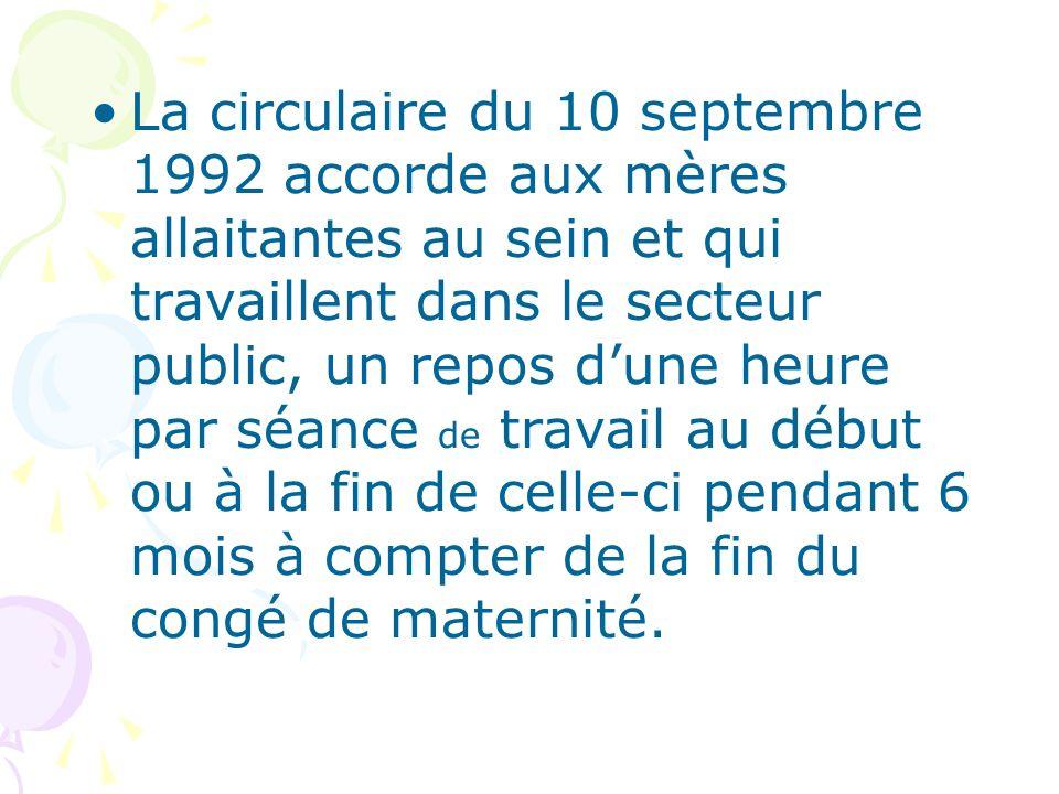 La circulaire du 10 septembre 1992 accorde aux mères allaitantes au sein et qui travaillent dans le secteur public, un repos d'une heure par séance de travail au début ou à la fin de celle-ci pendant 6 mois à compter de la fin du congé de maternité.