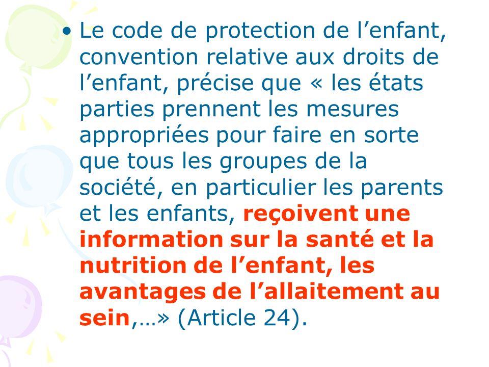 Le code de protection de l'enfant, convention relative aux droits de l'enfant, précise que « les états parties prennent les mesures appropriées pour faire en sorte que tous les groupes de la société, en particulier les parents et les enfants, reçoivent une information sur la santé et la nutrition de l'enfant, les avantages de l'allaitement au sein,…» (Article 24).