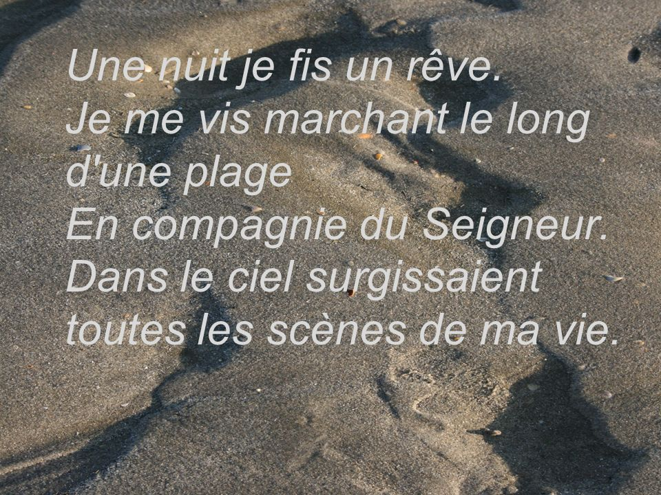 Une nuit je fis un rêve. Je me vis marchant le long d une plage En compagnie du Seigneur.