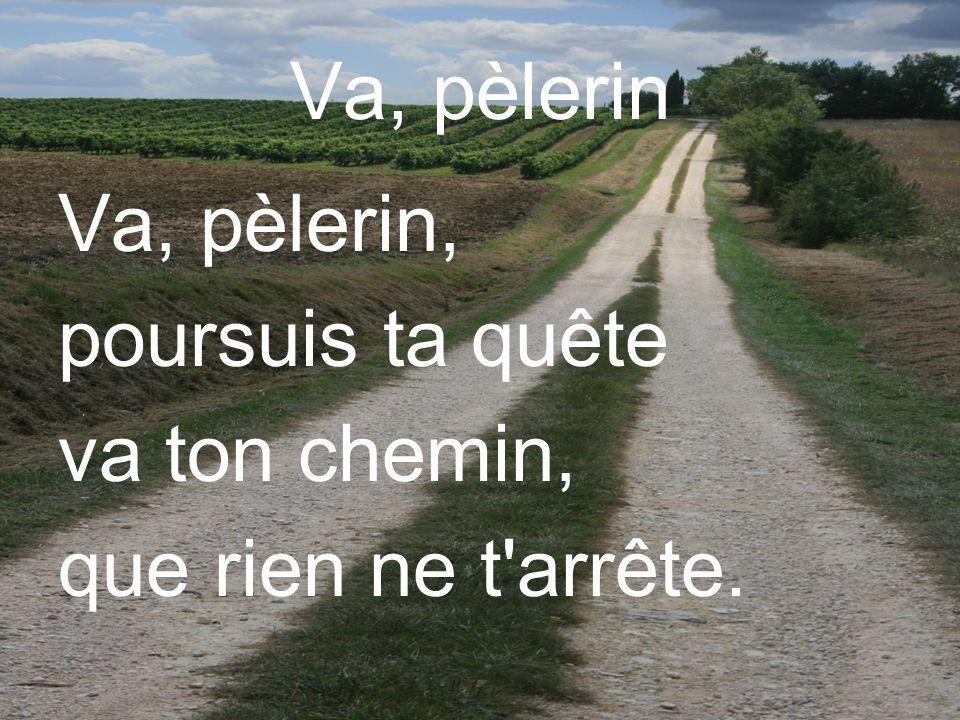 Va, pèlerin Va, pèlerin, poursuis ta quête va ton chemin, que rien ne t arrête.