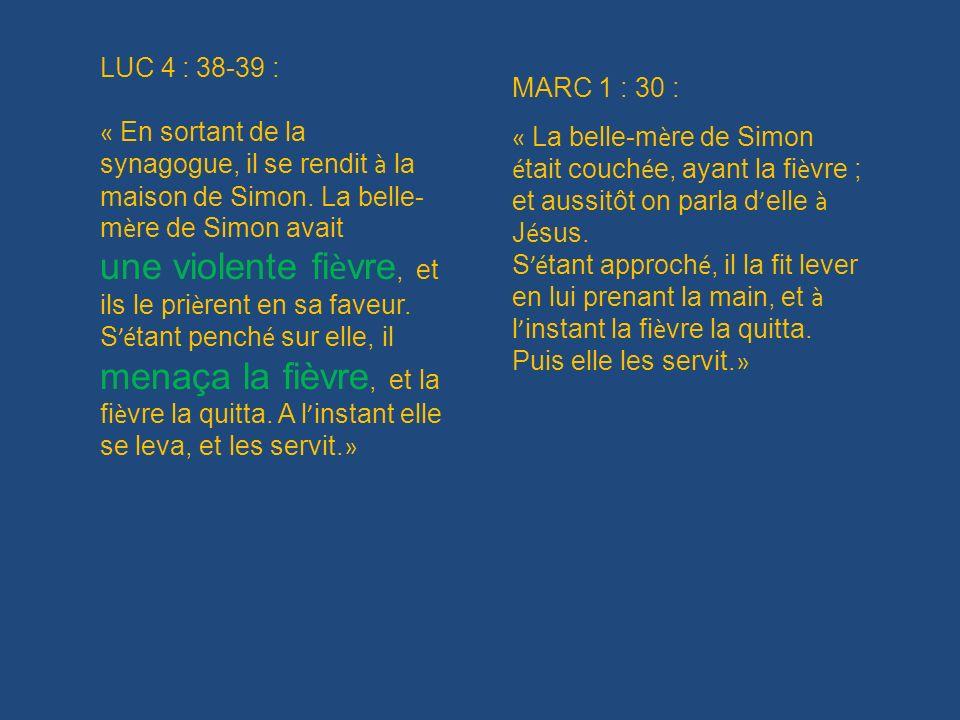 LUC 4 : 38-39 : « En sortant de la synagogue, il se rendit à la maison de Simon. La belle-mère de Simon avait.