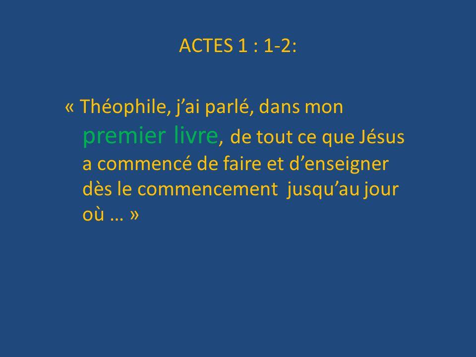 ACTES 1 : 1-2: « Théophile, j'ai parlé, dans mon premier livre, de tout ce que Jésus a commencé de faire et d'enseigner dès le commencement jusqu'au jour où … »