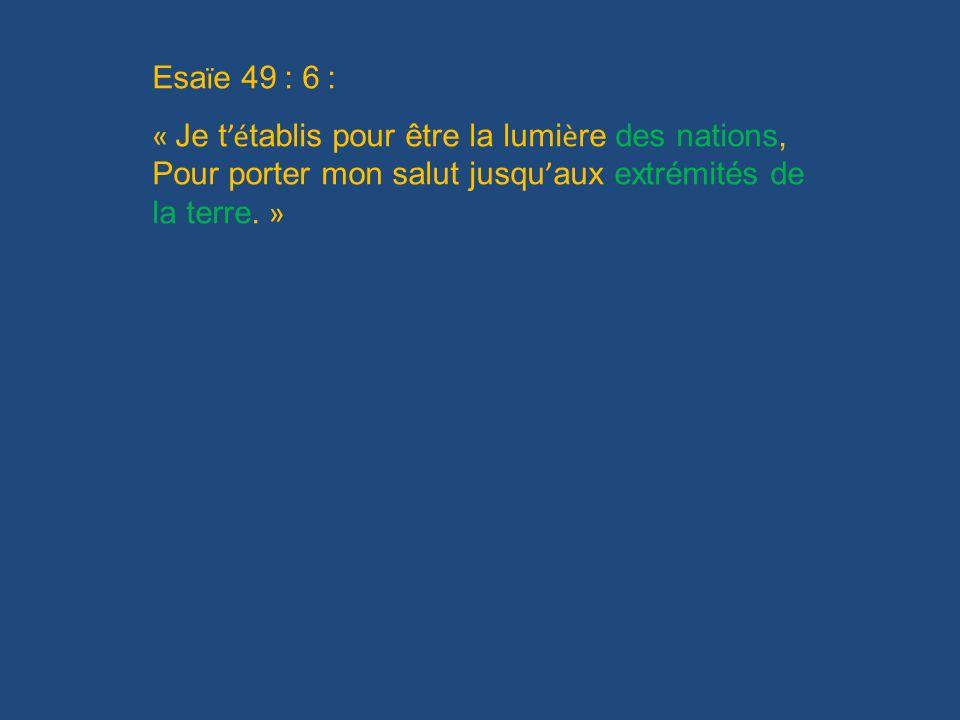 Esaïe 49 : 6 : « Je t'établis pour être la lumière des nations, Pour porter mon salut jusqu'aux extrémités de la terre. »