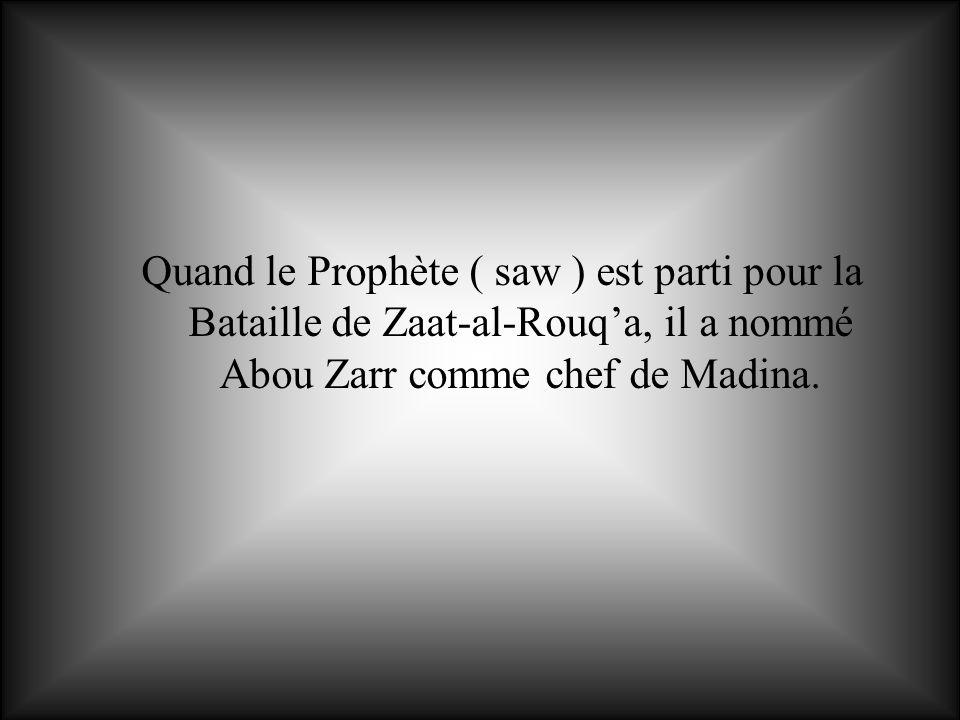 Quand le Prophète ( saw ) est parti pour la Bataille de Zaat-al-Rouq'a, il a nommé Abou Zarr comme chef de Madina.